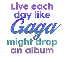 Live each day like Gaga might drop an album Photographic Print