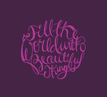 Fill The World With Beautiful Things Unisex T-Shirt
