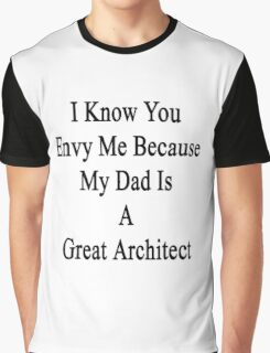 I Know You Envy Me Because My Dad Is A Great Architect  Graphic T-Shirt