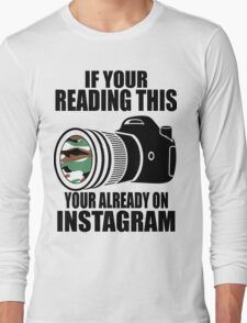 *ORIGINAL* If Your Reading This Your Already On Instagram *T-SHIRT* Long Sleeve T-Shirt