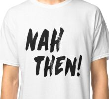 NAH THEN! Northern Slang Classic T-Shirt