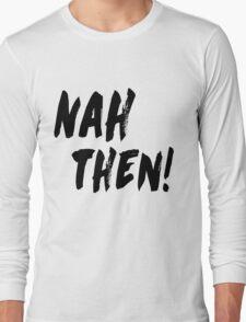 NAH THEN! Northern Slang Long Sleeve T-Shirt