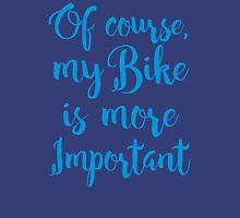 of course, my bike is more important Unisex T-Shirt