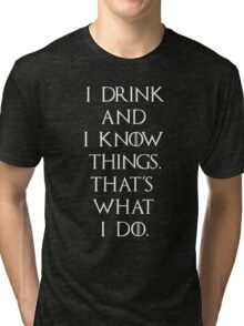 Game of thrones I drink and know things Tri-blend T-Shirt