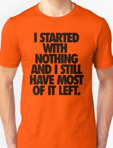 I STARTED WITH NOTHING AND I STILL HAVE MOST OF IT LEFT. T-Shirt