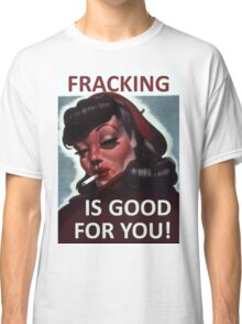 Fracking is good for you! Classic T-Shirt