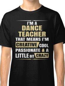 I'M A Dance Teacher, That Means I'M Creative Cool Passionate & A Little Bit Crazy. Classic T-Shirt