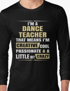 I'M A Dance Teacher, That Means I'M Creative Cool Passionate & A Little Bit Crazy. Long Sleeve T-Shirt