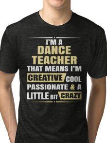 I'M A Dance Teacher, That Means I'M Creative Cool Passionate & A Little Bit Crazy. Tri-blend T-Shirt