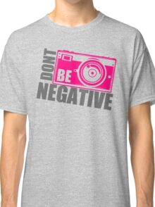 Dont Be Negative Photographer Classic T-Shirt