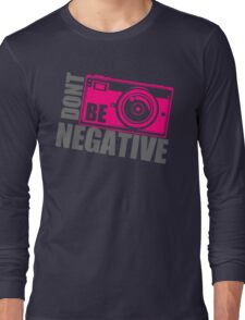 Dont Be Negative Photographer Long Sleeve T-Shirt