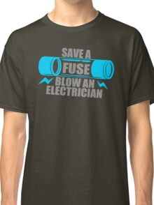 Save A Fuse Blow An Electrician Classic T-Shirt