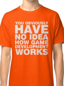 You obviously have no idea how game development works. Classic T-Shirt