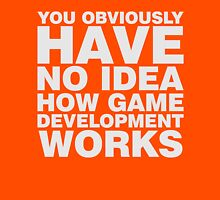 You obviously have no idea how game development works. Unisex T-Shirt