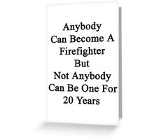 Anybody Can Become A Firefighter But Not Anybody Can Be One For 20 Years  Greeting Card