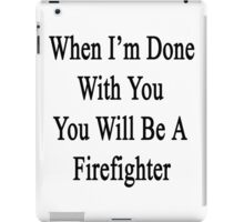 When I'm Done With You You Will Be A Firefighter  iPad Case/Skin
