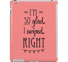 I'm So Glad I Swiped Right  iPad Case/Skin
