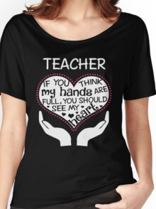 Heart Of A Teacher. If You Think My Hands Are Full, You Should See My Heart. Women's Relaxed Fit T-Shirt