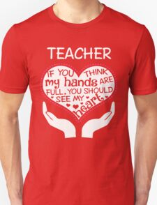 Heart Of A Teacher. If You Think My Hands Are Full, You Should See My Heart. Unisex T-Shirt