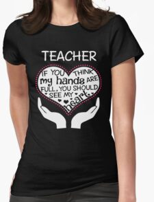 Heart Of A Teacher. If You Think My Hands Are Full, You Should See My Heart. Womens Fitted T-Shirt