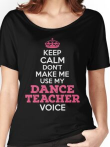 Keep Calm. Don't Make Me Use My Dance Teacher Voice. Women's Relaxed Fit T-Shirt
