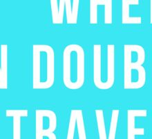 When In Doubt. Travel. Sticker