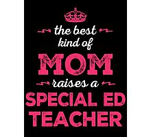 The Best Kind Of Mom Raises A Special Ed Teacher. Gift For Mom. Photographic Print