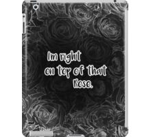 I'm right on top of that Rose. iPad Case/Skin