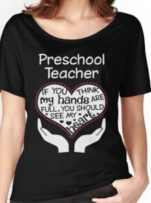 Heart Of A Preschool Teacher. If You Think My Hands Are Full, You Should See My Heart. Women's Relaxed Fit T-Shirt
