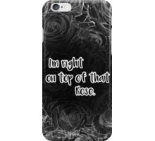 I'm right on top of that Rose. iPhone Case/Skin
