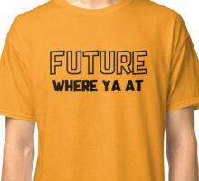 Future Where you at Classic T-Shirt