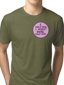 I Really Wish I Weren't Here Right Now! Tri-blend T-Shirt