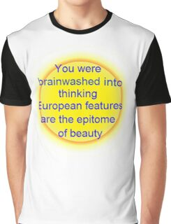 you were brainwashed into thinking european features are the epitome of beauty Graphic T-Shirt