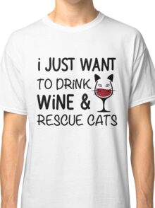 I JUST WANT TO DRINK WINE AND RESCUE CATS Classic T-Shirt