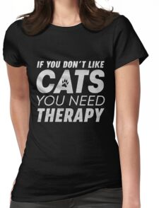 IF YOU DON'T LIKE CATS YOU NEED THERAPY  Womens Fitted T-Shirt