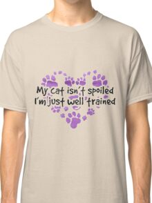MY CAT ISN'T SPOILED - I'M JUST WELL TRAINED  Classic T-Shirt