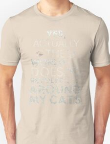 YES , ACTUALLY THE WORLD DOES REVOLVE AROUND MY CATS Unisex T-Shirt