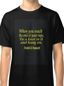"""When you reach  the end of your rope ,tie a knot in it and hang on."" -Franklin D. Roosevelt Classic T-Shirt"