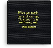 """""""When you reach  the end of your rope ,tie a knot in it and hang on."""" -Franklin D. Roosevelt Canvas Print"""