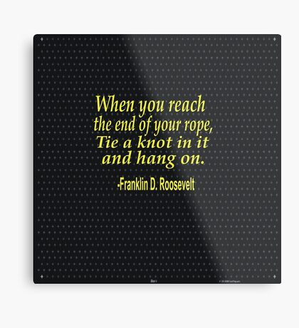 """""""When you reach  the end of your rope ,tie a knot in it and hang on."""" -Franklin D. Roosevelt Metal Print"""