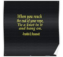 """When you reach  the end of your rope ,tie a knot in it and hang on."" -Franklin D. Roosevelt Poster"