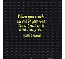 """When you reach  the end of your rope ,tie a knot in it and hang on."" -Franklin D. Roosevelt Photographic Print"