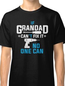 IF GRANDAD CAN'T FIX IT, NO ONE CAN! Classic T-Shirt