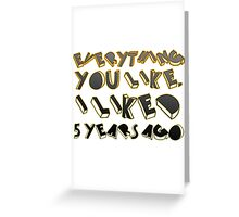 Everything  you like,  I liked  5 years ago  Greeting Card
