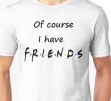 I do too have Friends Unisex T-Shirt