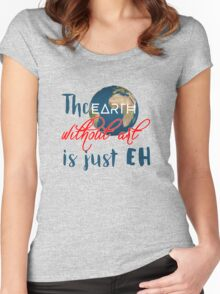 "The ""earth"" without art is just ""eh"" Women's Fitted Scoop T-Shirt"