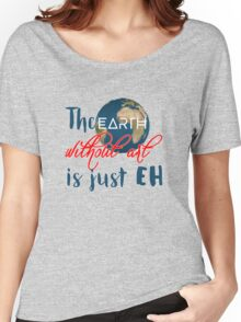 "The ""earth"" without art is just ""eh"" Women's Relaxed Fit T-Shirt"
