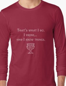 I drink... and I know things Long Sleeve T-Shirt