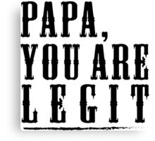 Papa, Gift for Dad or Papa. Papa you are Legit Canvas Print