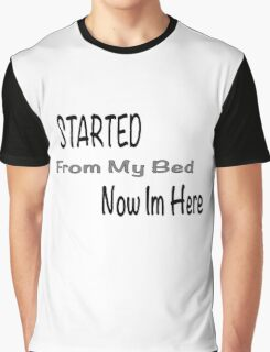 Started from my bed now I'm here Graphic T-Shirt